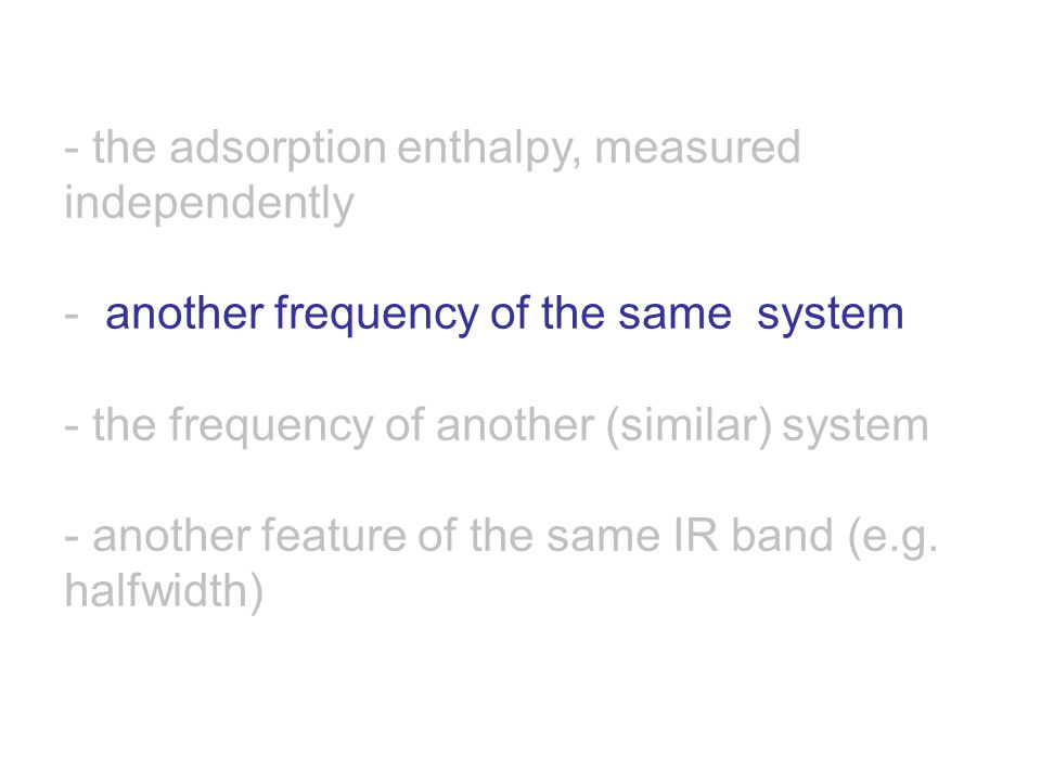 - the adsorption enthalpy, measured independently - another frequency of the same system - the frequency of another (similar) system - another feature of the same IR band (e.g.