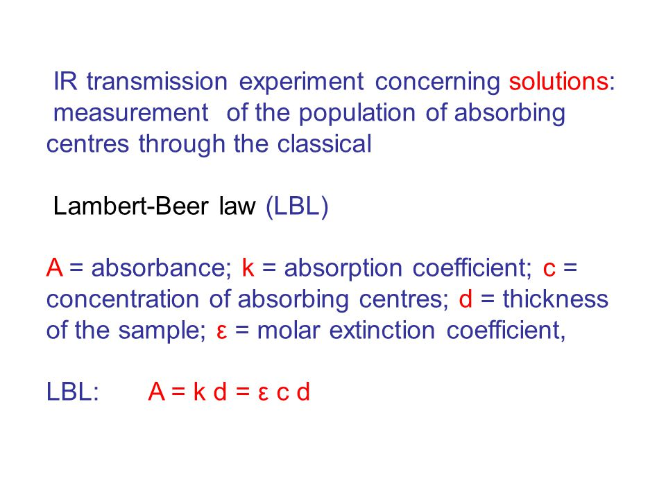 IR transmission experiment concerning solutions: measurement of the population of absorbing centres through the classical Lambert-Beer law (LBL) A = absorbance; k = absorption coefficient; c = concentration of absorbing centres; d = thickness of the sample; ε = molar extinction coefficient, LBL: A = k d = ε c d