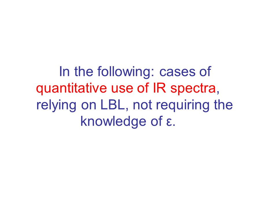 In the following: cases of quantitative use of IR spectra, relying on LBL, not requiring the knowledge of ε.