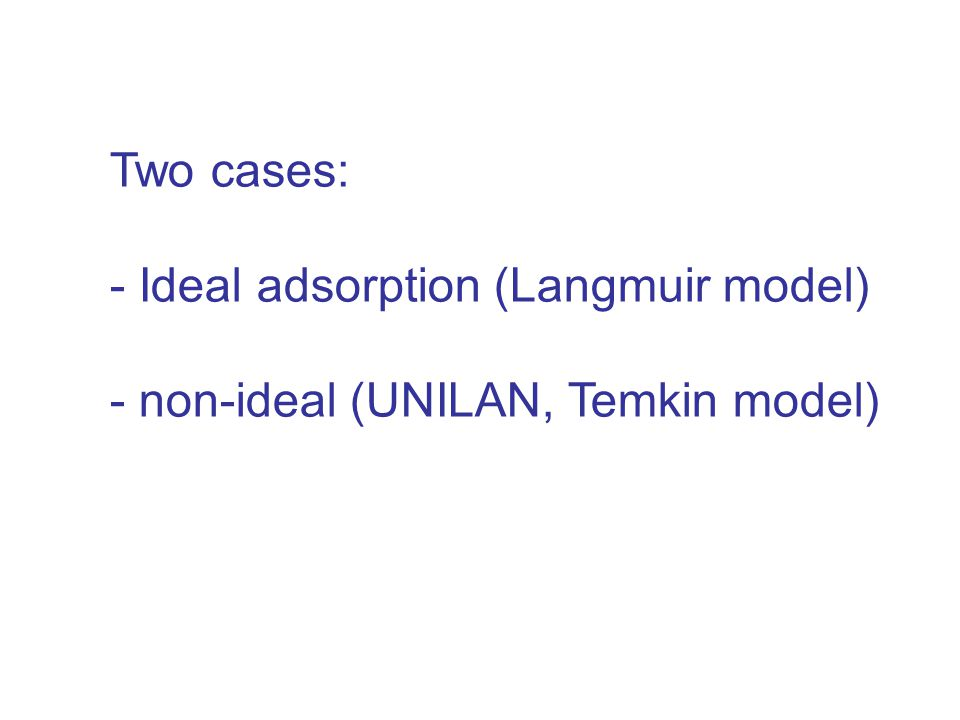 Two cases: - Ideal adsorption (Langmuir model) - non-ideal (UNILAN, Temkin model)