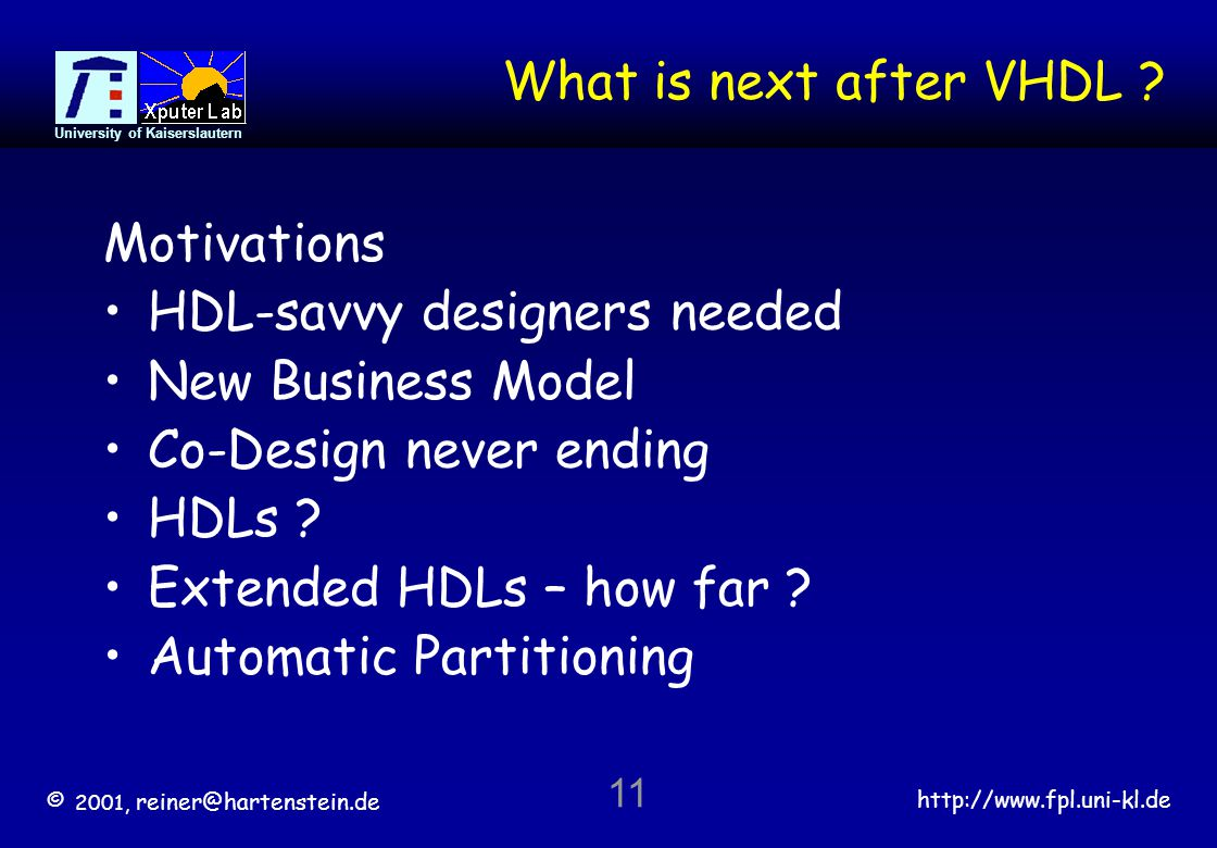 © 2001, reiner@hartenstein.de http://www.fpl.uni-kl.de University of Kaiserslautern 11 What is next after VHDL .