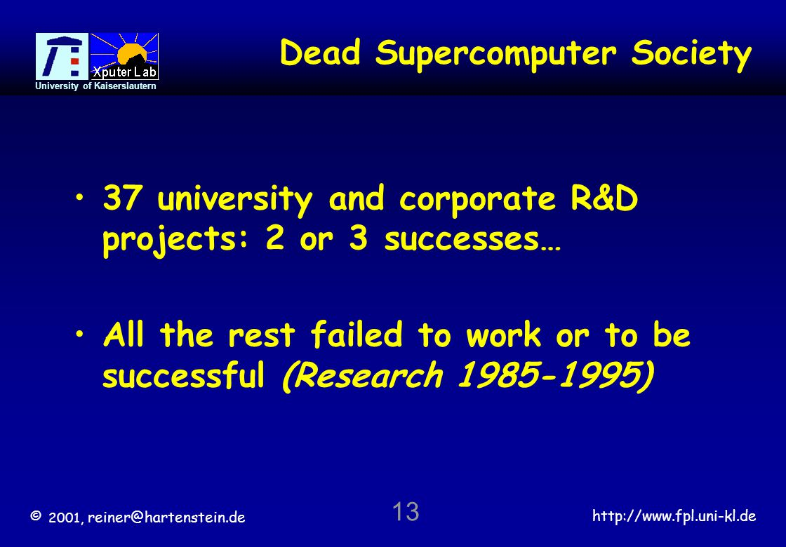 © 2001, reiner@hartenstein.de http://www.fpl.uni-kl.de University of Kaiserslautern 13 Dead Supercomputer Society 37 university and corporate R&D projects: 2 or 3 successes… All the rest failed to work or to be successful (Research 1985-1995)