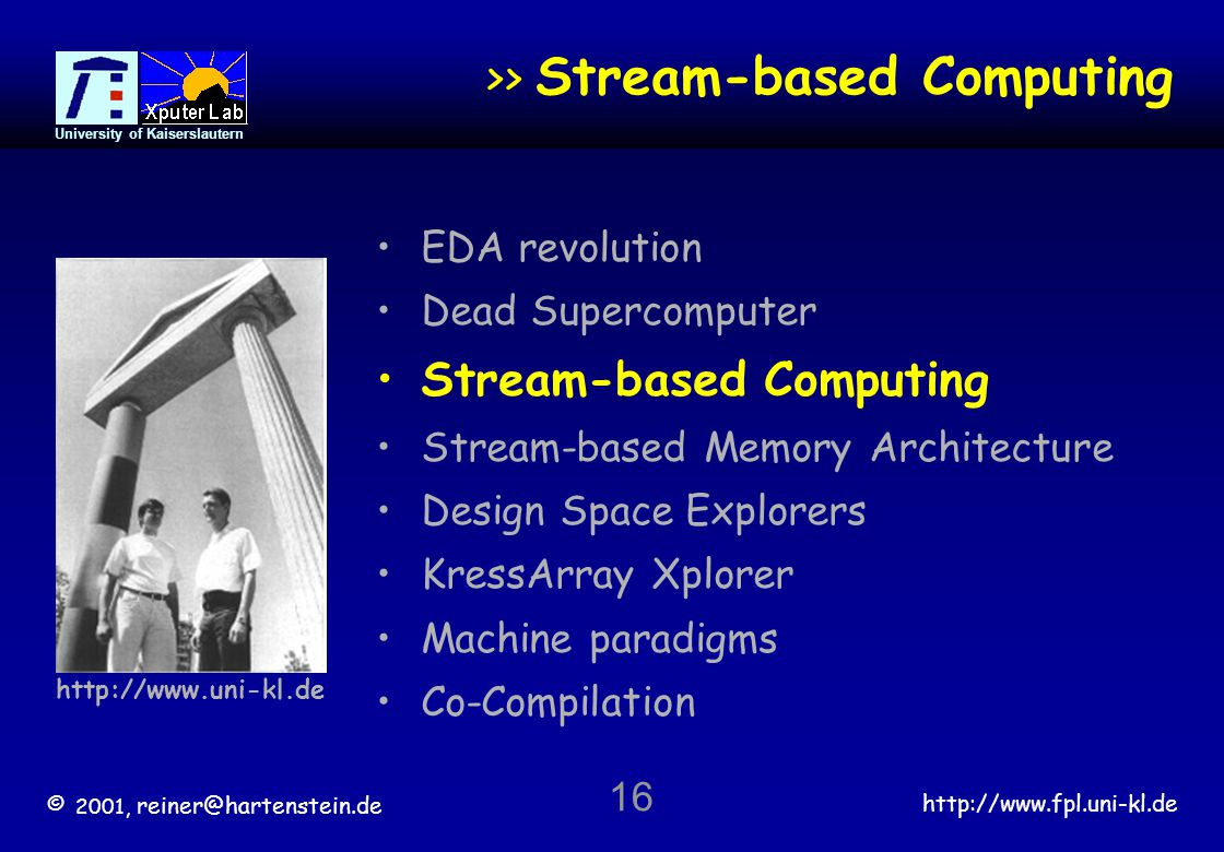 © 2001, reiner@hartenstein.de http://www.fpl.uni-kl.de University of Kaiserslautern 16 >> Stream-based Computing EDA revolution Dead Supercomputer Stream-based Computing Stream-based Memory Architecture Design Space Explorers KressArray Xplorer Machine paradigms Co-Compilation http://www.uni-kl.de