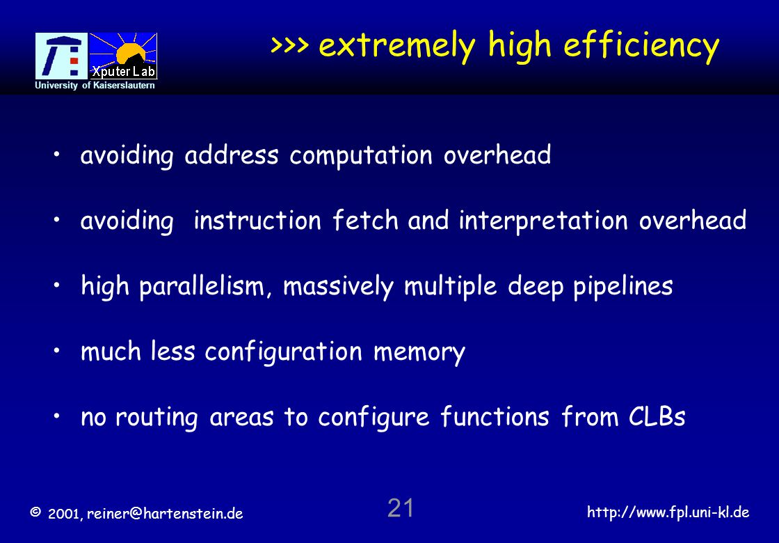 © 2001, reiner@hartenstein.de http://www.fpl.uni-kl.de University of Kaiserslautern 21 >>> extremely high efficiency avoiding address computation overhead avoiding instruction fetch and interpretation overhead high parallelism, massively multiple deep pipelines much less configuration memory no routing areas to configure functions from CLBs