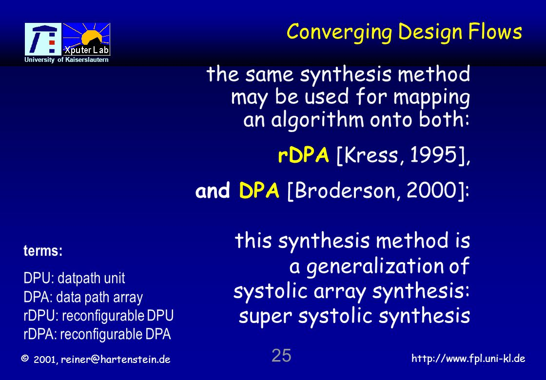 © 2001, reiner@hartenstein.de http://www.fpl.uni-kl.de University of Kaiserslautern 25 Converging Design Flows this synthesis method is a generalization of systolic array synthesis: super systolic synthesis and DPA [Broderson, 2000]: terms: DPU: datpath unit DPA: data path array rDPU: reconfigurable DPU rDPA: reconfigurable DPA the same synthesis method may be used for mapping an algorithm onto both: rDPA [Kress, 1995],