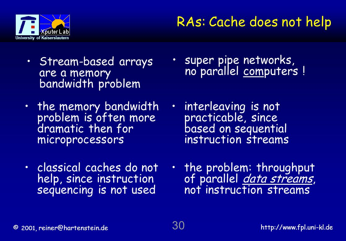 © 2001, reiner@hartenstein.de http://www.fpl.uni-kl.de University of Kaiserslautern 30 RAs: Cache does not help the memory bandwidth problem is often more dramatic then for microprocessors interleaving is not practicable, since based on sequential instruction streams classical caches do not help, since instruction sequencing is not used the problem: throughput of parallel data streams, not instruction streams super pipe networks, no parallel computers .