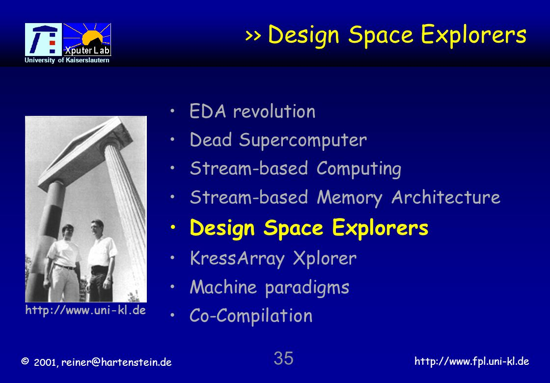 © 2001, reiner@hartenstein.de http://www.fpl.uni-kl.de University of Kaiserslautern 35 >> Design Space Explorers EDA revolution Dead Supercomputer Stream-based Computing Stream-based Memory Architecture Design Space Explorers KressArray Xplorer Machine paradigms Co-Compilation http://www.uni-kl.de