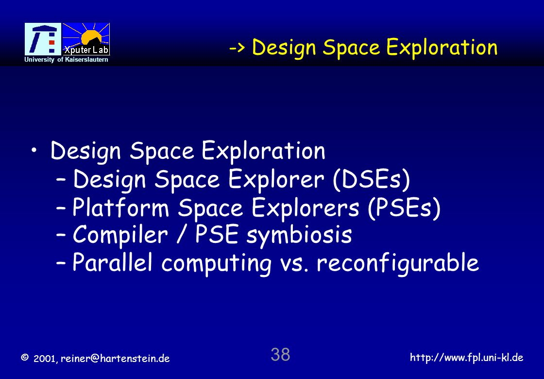 © 2001, reiner@hartenstein.de http://www.fpl.uni-kl.de University of Kaiserslautern 38 -> Design Space Exploration Design Space Exploration –Design Space Explorer (DSEs) –Platform Space Explorers (PSEs) –Compiler / PSE symbiosis –Parallel computing vs.