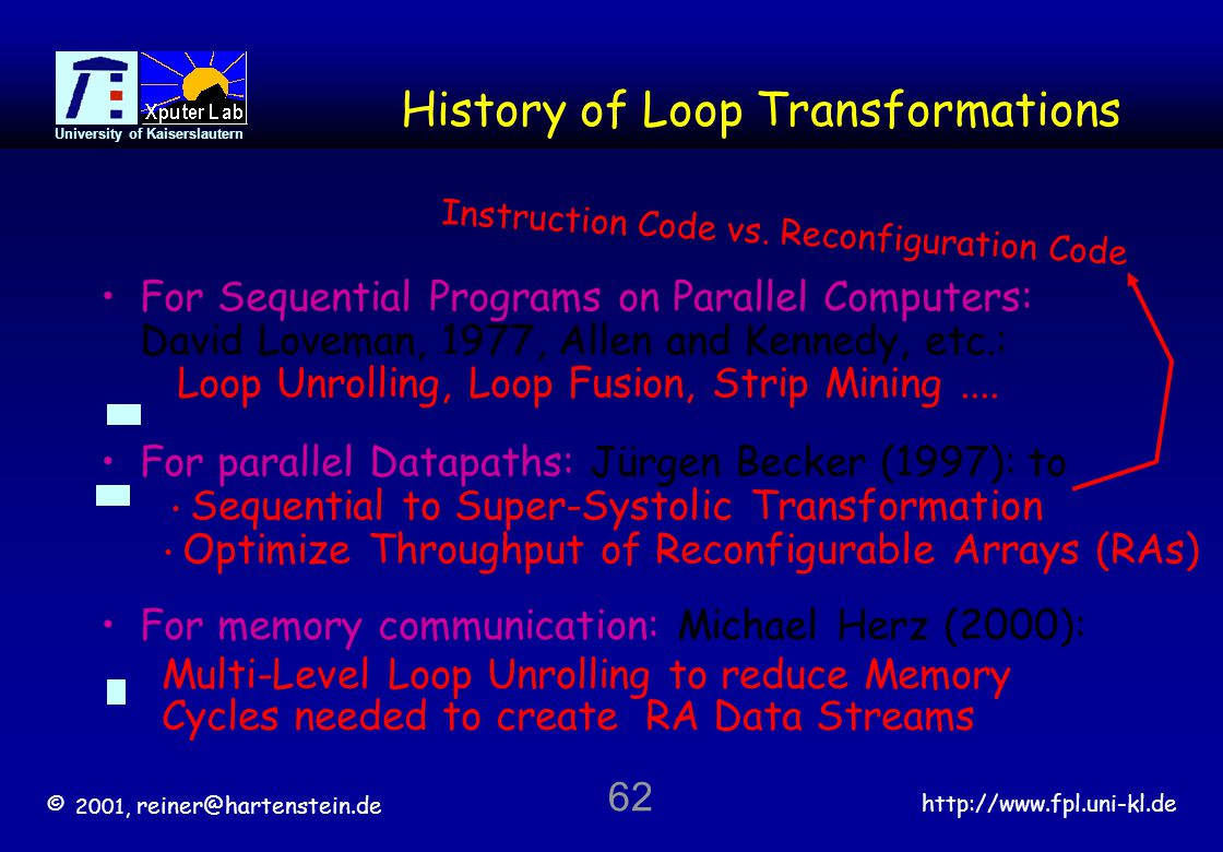 © 2001, reiner@hartenstein.de http://www.fpl.uni-kl.de University of Kaiserslautern 62 History of Loop Transformations For Sequential Programs on Parallel Computers: David Loveman, 1977, Allen and Kennedy, etc.: Loop Unrolling, Loop Fusion, Strip Mining....