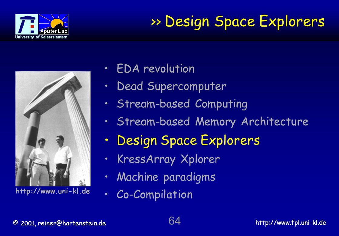© 2001, reiner@hartenstein.de http://www.fpl.uni-kl.de University of Kaiserslautern 64 >> Design Space Explorers EDA revolution Dead Supercomputer Stream-based Computing Stream-based Memory Architecture Design Space Explorers KressArray Xplorer Machine paradigms Co-Compilation http://www.uni-kl.de