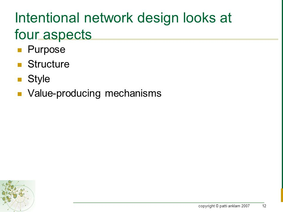 copyright © patti anklam 200712 Intentional network design looks at four aspects Purpose Structure Style Value-producing mechanisms