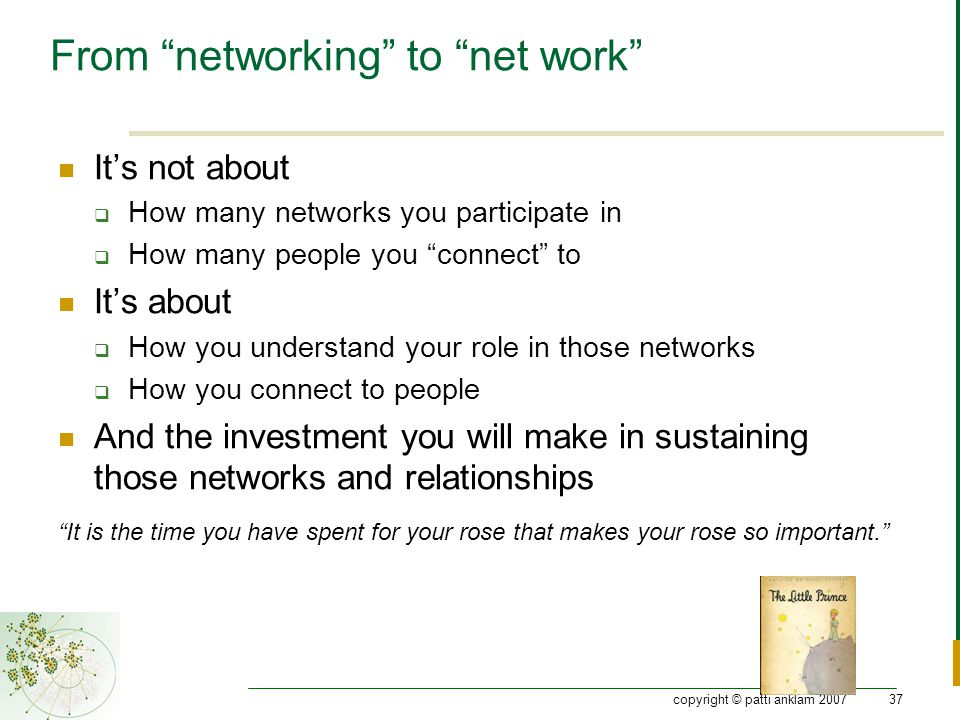 copyright © patti anklam 200737 From networking to net work It's not about  How many networks you participate in  How many people you connect to It's about  How you understand your role in those networks  How you connect to people And the investment you will make in sustaining those networks and relationships It is the time you have spent for your rose that makes your rose so important.