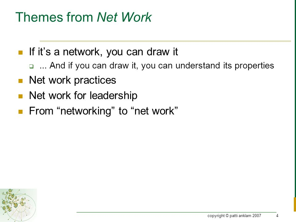 copyright © patti anklam 20074 Themes from Net Work If it's a network, you can draw it ...