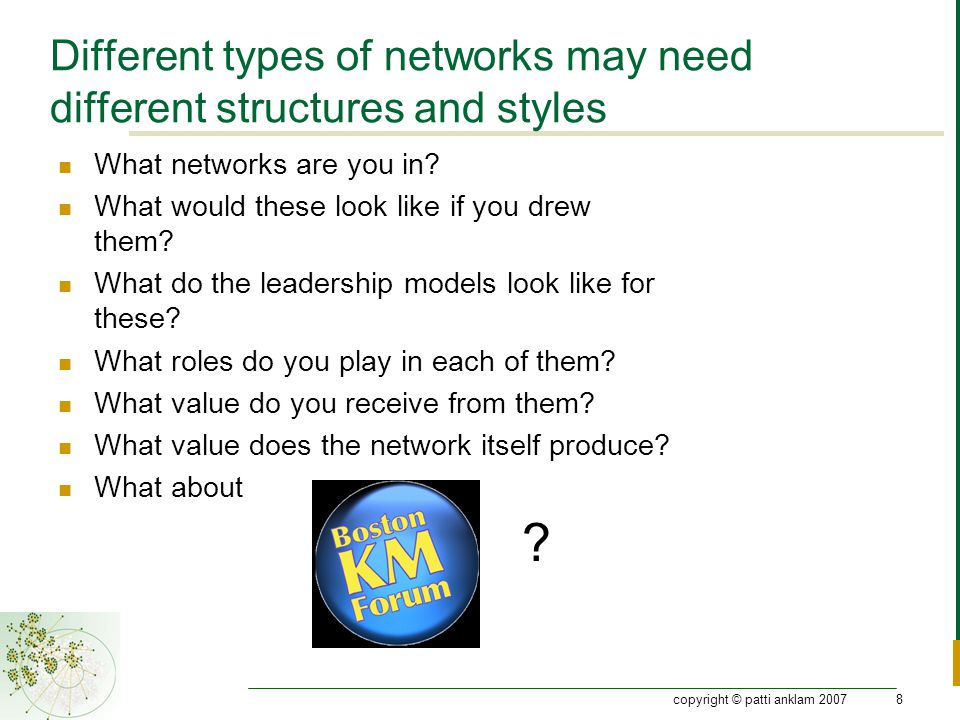 copyright © patti anklam 200729 Practice network stewardship Pay attention to change triggers Manage the context  Enhance trust  Clarify roles and responsibilities  Watch for imbalances in style Prepare for emergence
