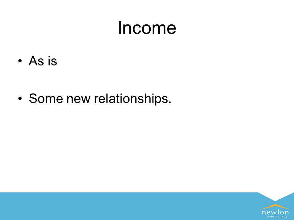 Income As is Some new relationships.