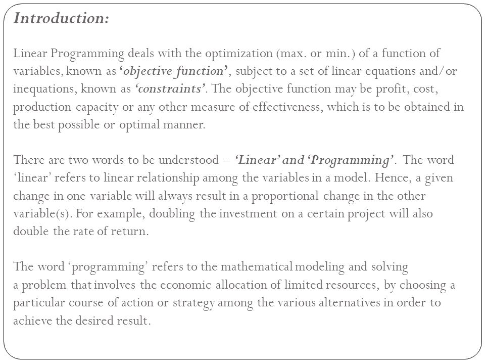 Structure of Linear Programming Model: A linear programming problem may be defined as the problem of 'maximizing or minimizing a linear function subject to linear constraints'.