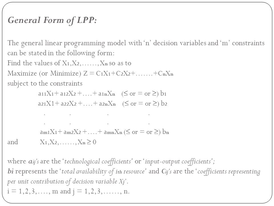 Steps in Formulation of LPP: Step1: Identify the decision variables and assign symbols x 1, x 2, x 3 ….