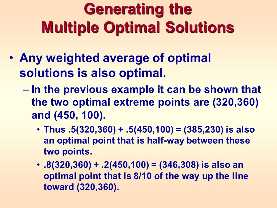 Generating the Multiple Optimal Solutions Any weighted average of optimal solutions is also optimal. –In the previous example it can be shown that the