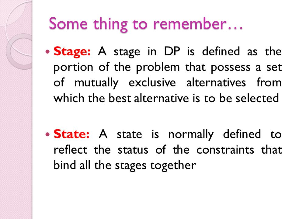 Some thing to remember… Stage: A stage in DP is defined as the portion of the problem that possess a set of mutually exclusive alternatives from which the best alternative is to be selected State: A state is normally defined to reflect the status of the constraints that bind all the stages together
