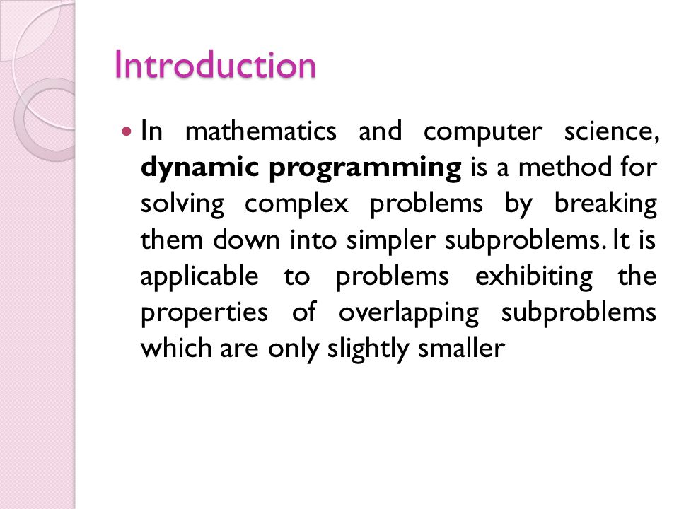 Introduction In mathematics and computer science, dynamic programming is a method for solving complex problems by breaking them down into simpler subp