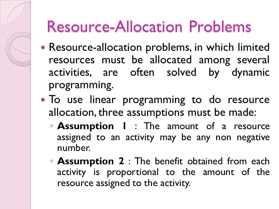 Resource-Allocation Problems Resource-allocation problems, in which limited resources must be allocated among several activities, are often solved by dynamic programming.