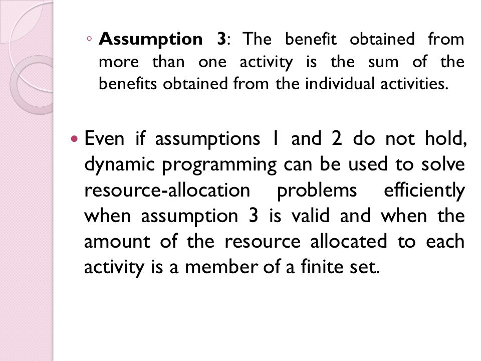 ◦ Assumption 3: The benefit obtained from more than one activity is the sum of the benefits obtained from the individual activities.