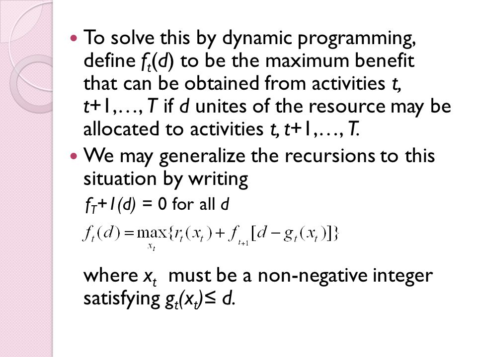 To solve this by dynamic programming, define f t (d) to be the maximum benefit that can be obtained from activities t, t+1,…, T if d unites of the resource may be allocated to activities t, t+1,…, T.