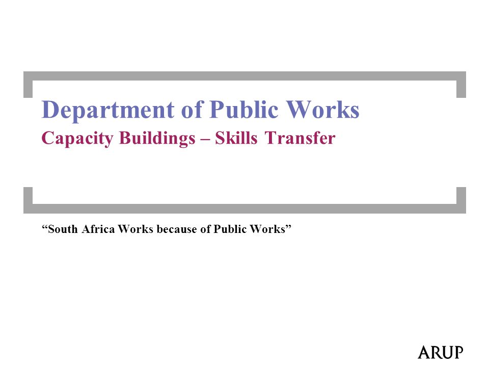 2 Values DPW Arup To be world-class Public Works Department South Africa Works because of Public Works …serious commitment to a better life for all the country's citizens… Open Communication, Integrity, and Decisiveness Teamwork and Collaboration with public and private entities Opportunities Constraints Method
