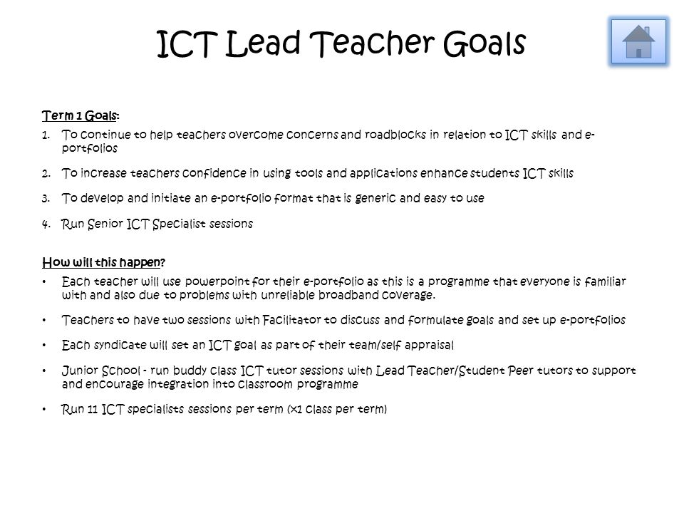 ICT Lead Teacher Goals Term 1 Goals: 1.To continue to help teachers overcome concerns and roadblocks in relation to ICT skills and e- portfolios 2.To increase teachers confidence in using tools and applications enhance students ICT skills 3.To develop and initiate an e-portfolio format that is generic and easy to use 4.Run Senior ICT Specialist sessions How will this happen.