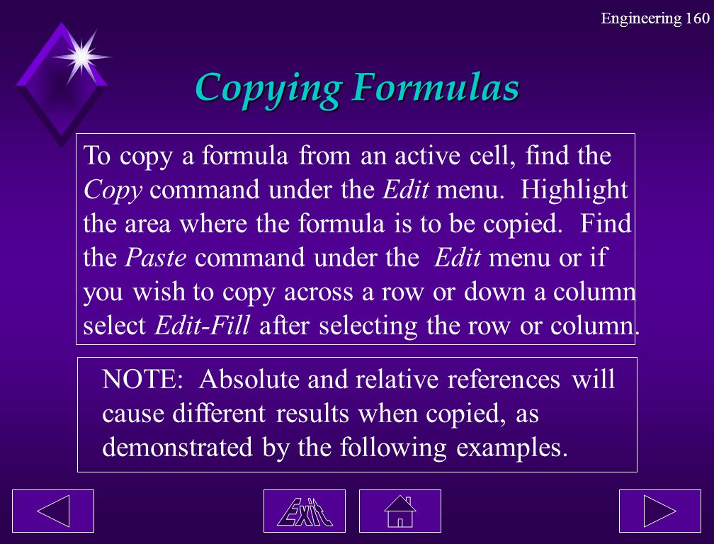 Engineering 160 Copying Formulas To copy a formula from an active cell, find the Copy command under the Edit menu. Highlight the area where the formul
