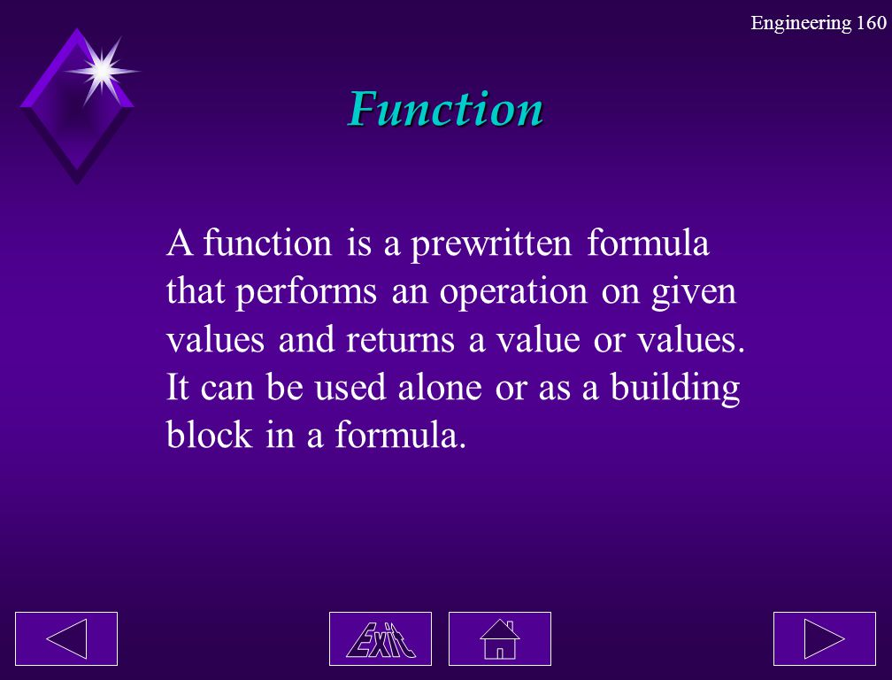 Engineering 160 Function A function is a prewritten formula that performs an operation on given values and returns a value or values. It can be used a