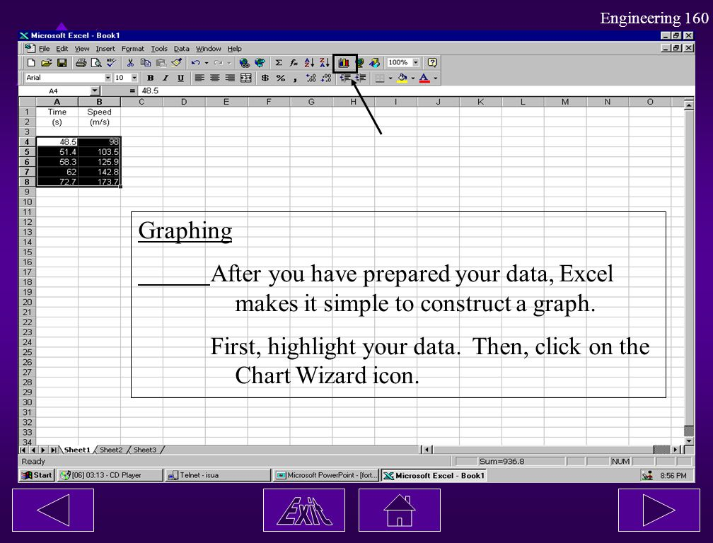 Engineering 160 Graphing After you have prepared your data, Excel makes it simple to construct a graph. First, highlight your data. Then, click on the