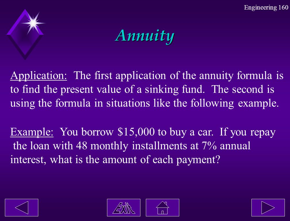 Engineering 160 Annuity Application: The first application of the annuity formula is to find the present value of a sinking fund. The second is using