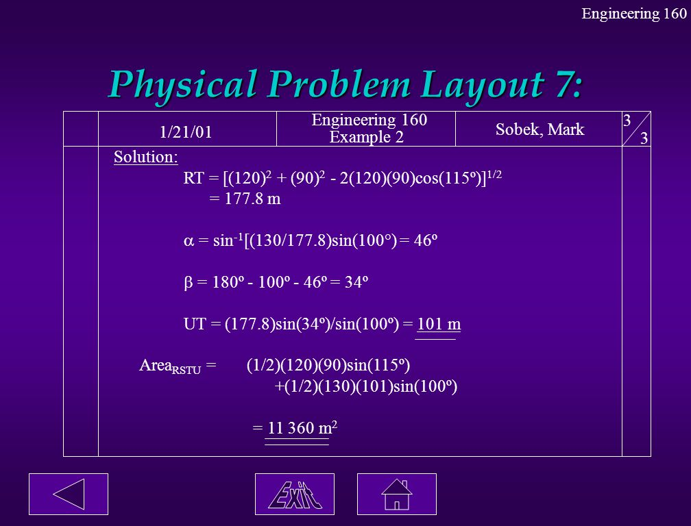 Physical Problem Layout 7: 1/21/01 Engineering 160 Example 2 Sobek, Mark 3 3 Solution: RT = [(120) 2 + (90) 2 - 2(120)(90)cos(115º)] 1/2 = 177.8 m  =