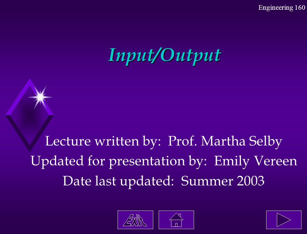 Engineering 160 Input/Output Lecture written by: Prof. Martha Selby Updated for presentation by: Emily Vereen Date last updated: Summer 2003