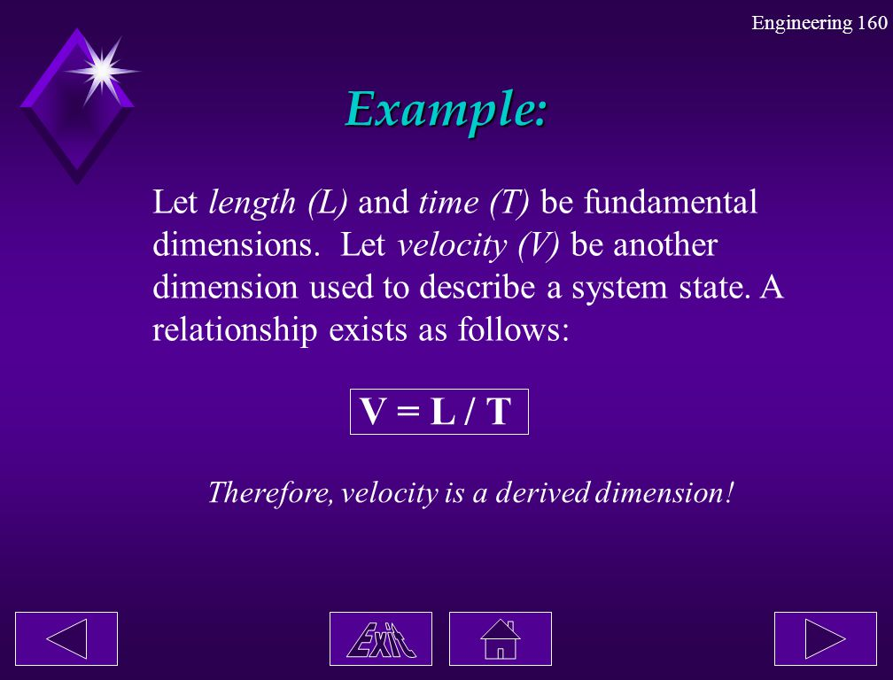 Engineering 160 Example: Let length (L) and time (T) be fundamental dimensions. Let velocity (V) be another dimension used to describe a system state.
