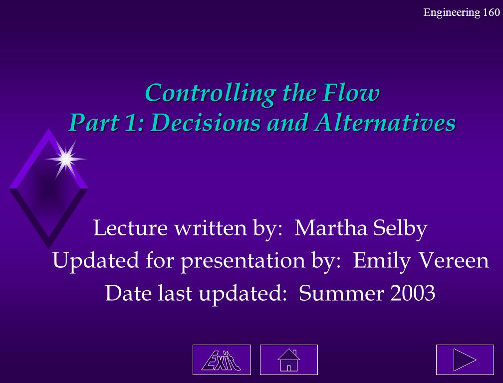 Engineering 160 Controlling the Flow Part 1: Decisions and Alternatives Lecture written by: Martha Selby Updated for presentation by: Emily Vereen Dat
