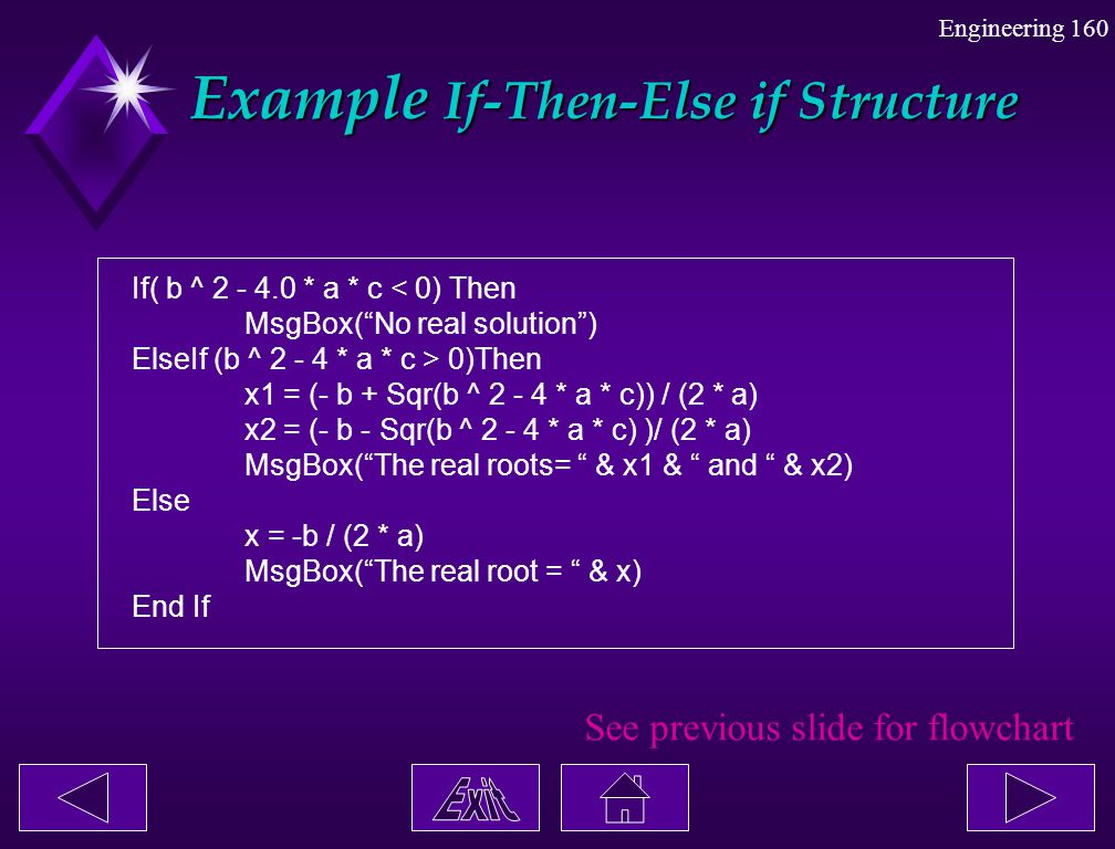"""Engineering 160 Example If-Then-Else if Structure Example If-Then-Else if Structure If( b ^ 2 - 4.0 * a * c < 0) Then MsgBox(""""No real solution"""") ElseI"""