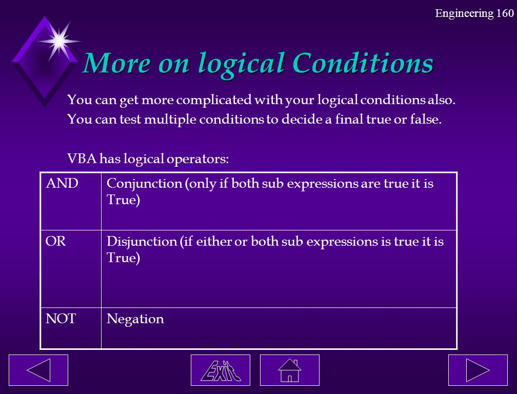 Engineering 160 More on logical Conditions You can get more complicated with your logical conditions also. You can test multiple conditions to decide