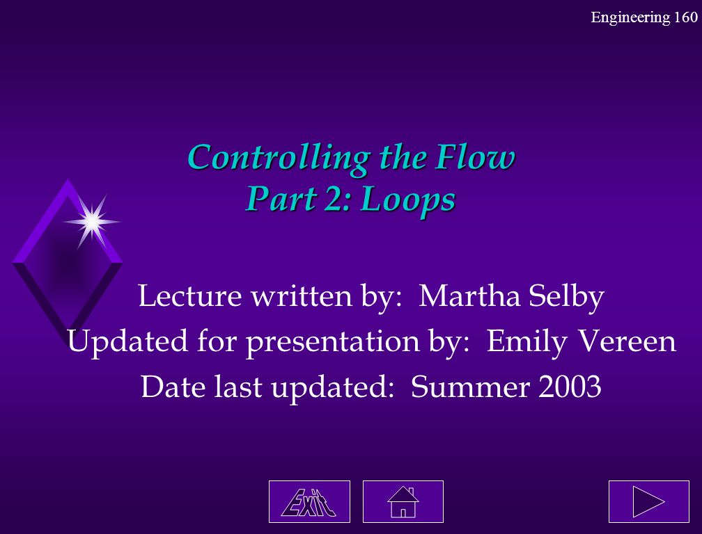 Engineering 160 Controlling the Flow Part 2: Loops Lecture written by: Martha Selby Updated for presentation by: Emily Vereen Date last updated: Summe