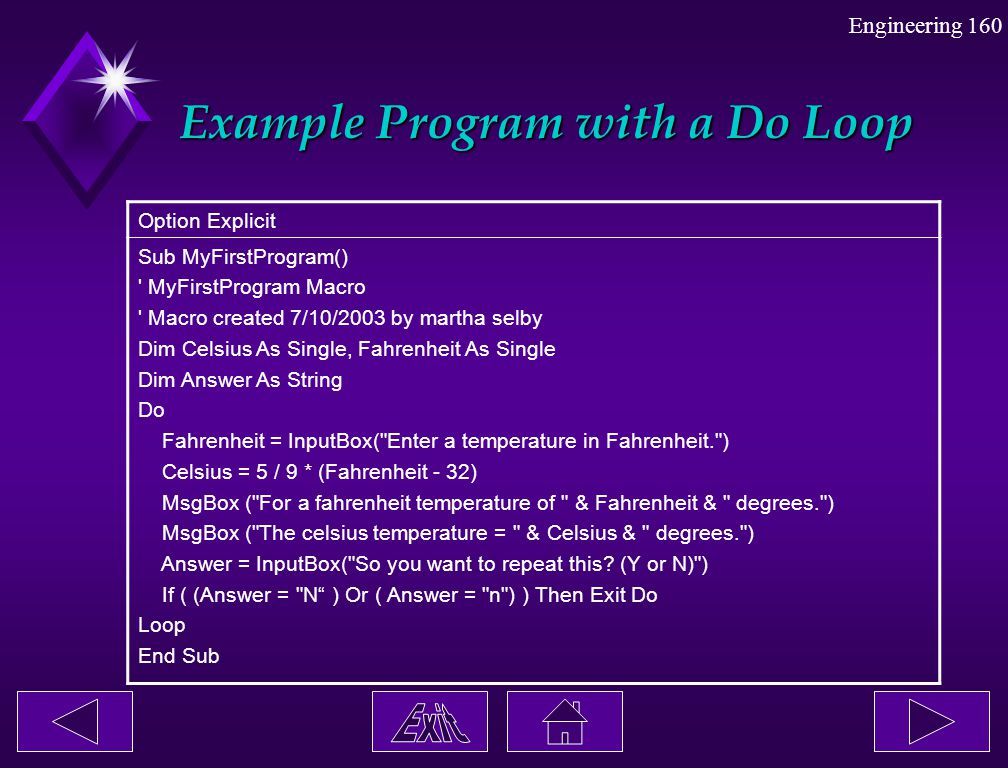 Engineering 160 Example Program with a Do Loop Option Explicit Sub MyFirstProgram() ' MyFirstProgram Macro ' Macro created 7/10/2003 by martha selby D