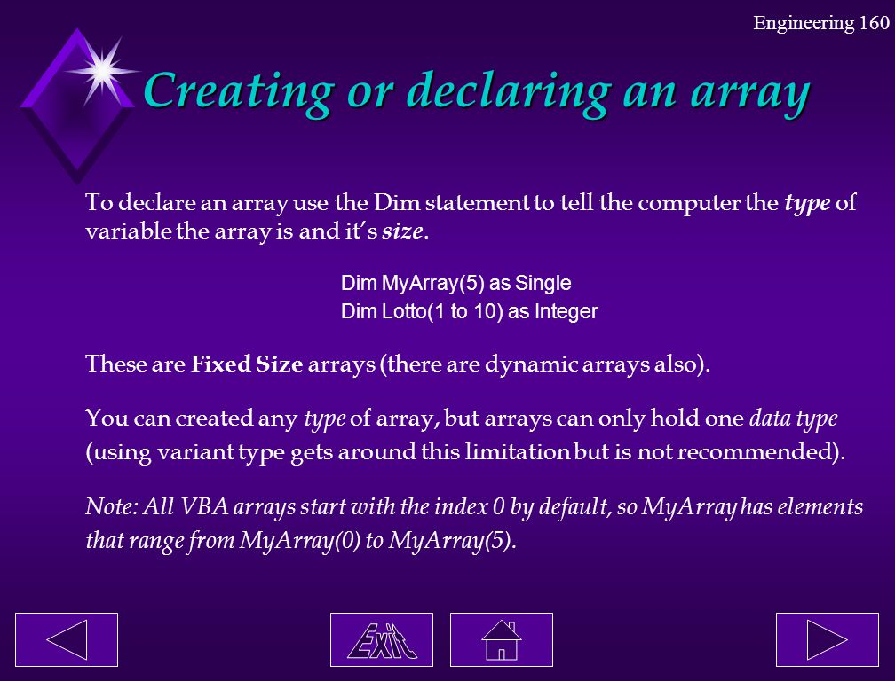 Engineering 160 Creating or declaring an array To declare an array use the Dim statement to tell the computer the type of variable the array is and it