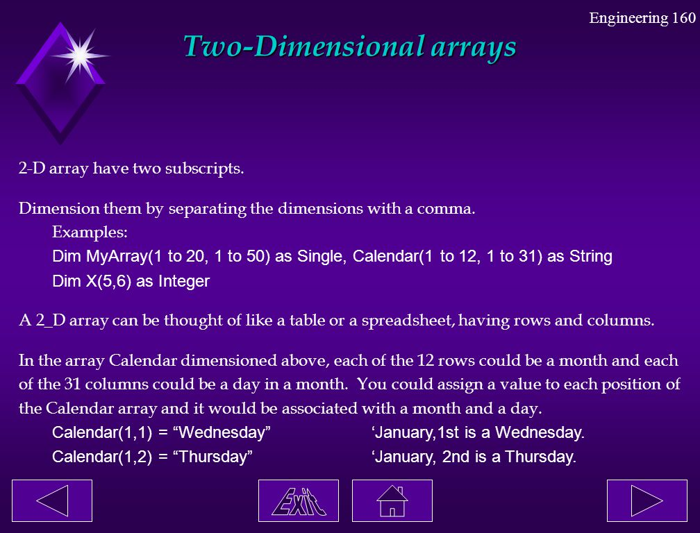 Engineering 160 Two-Dimensional arrays 2-D array have two subscripts. Dimension them by separating the dimensions with a comma. Examples: Dim MyArray(