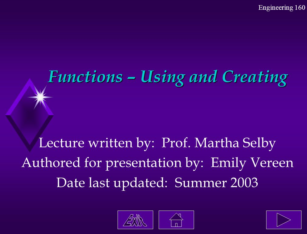 Engineering 160 Functions – Using and Creating Lecture written by: Prof. Martha Selby Authored for presentation by: Emily Vereen Date last updated: Su