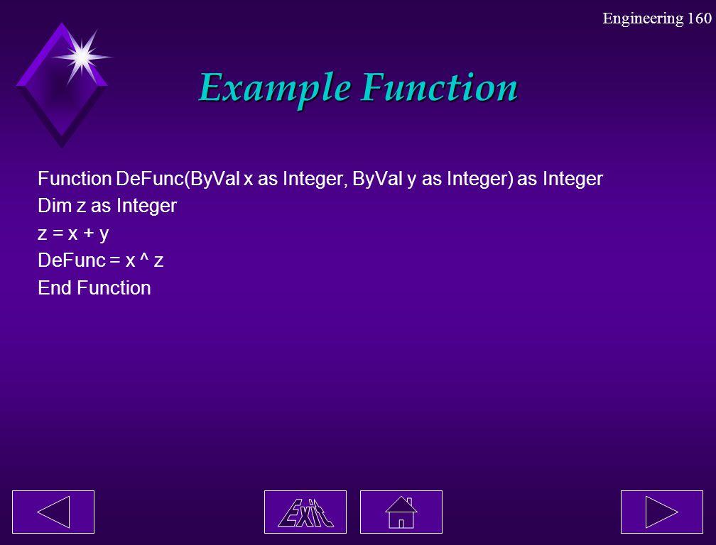 Engineering 160 Example Function Function DeFunc(ByVal x as Integer, ByVal y as Integer) as Integer Dim z as Integer z = x + y DeFunc = x ^ z End Func