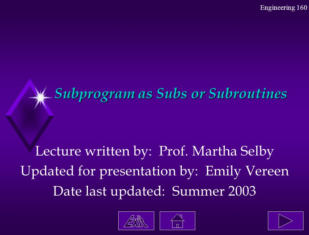 Engineering 160 Subprogram as Subs or Subroutines Lecture written by: Prof. Martha Selby Updated for presentation by: Emily Vereen Date last updated: