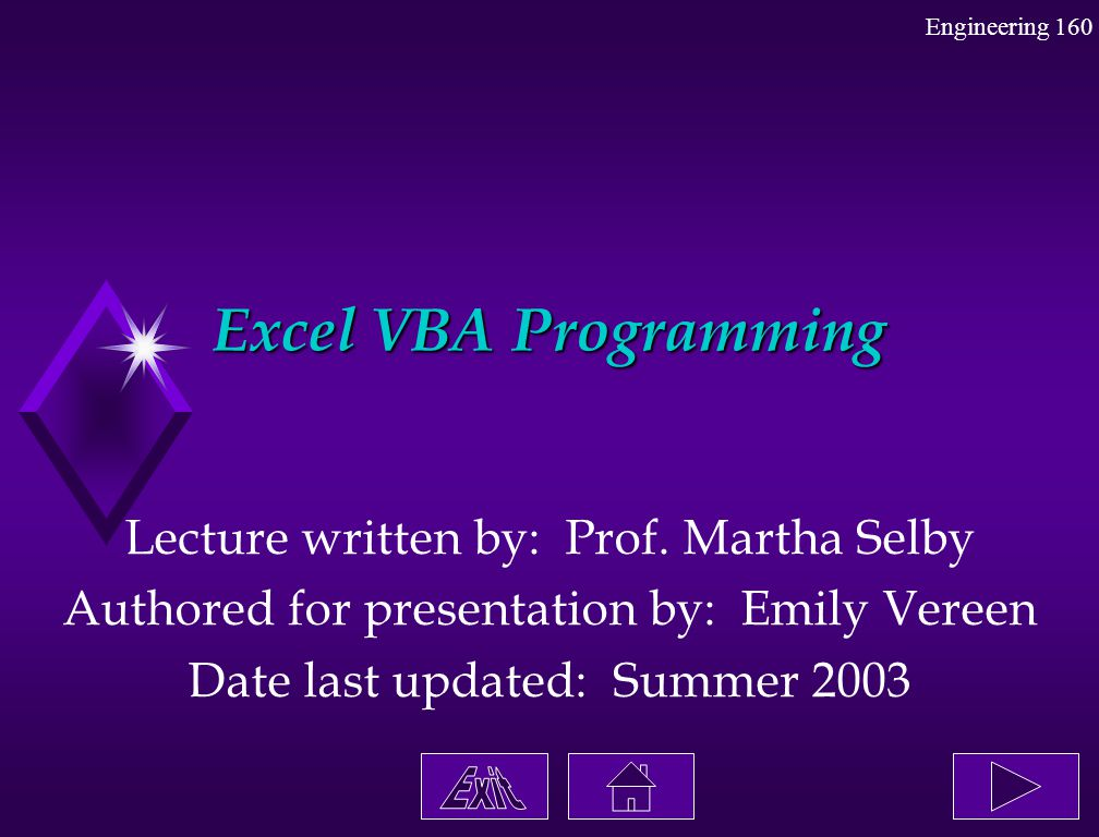 Engineering 160 Excel VBA Programming Lecture written by: Prof. Martha Selby Authored for presentation by: Emily Vereen Date last updated: Summer 2003