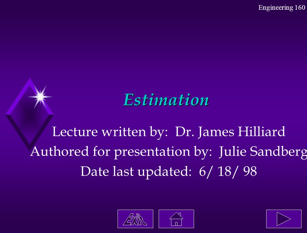Engineering 160 Estimation Lecture written by: Dr. James Hilliard Authored for presentation by: Julie Sandberg Date last updated: 6/ 18/ 98