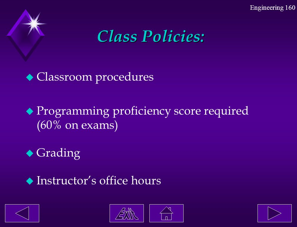Engineering 160 Class Policies: Class Policies: u Classroom procedures u Programming proficiency score required (60% on exams) u Grading u Instructor'