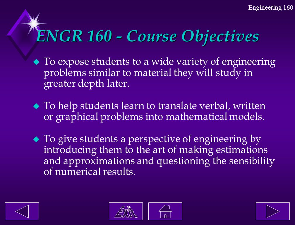 Engineering 160 ENGR 160 - Course Objectives u To expose students to a wide variety of engineering problems similar to material they will study in gre